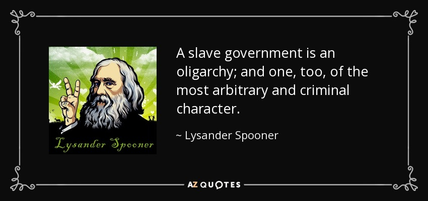 A slave government is an oligarchy; and one, too, of the most arbitrary and criminal character. - Lysander Spooner