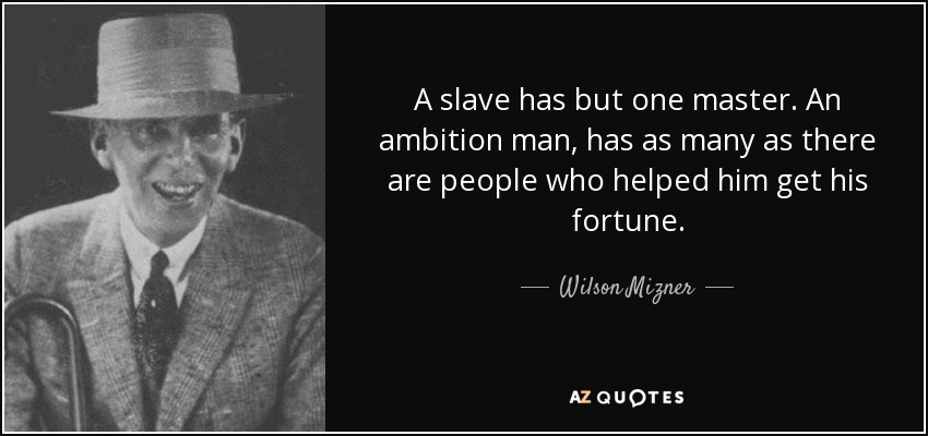 A slave has but one master. An ambition man, has as many as there are people who helped him get his fortune. - Wilson Mizner