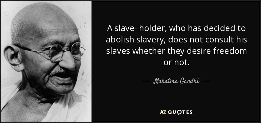 A slave- holder, who has decided to abolish slavery, does not consult his slaves whether they desire freedom or not. - Mahatma Gandhi