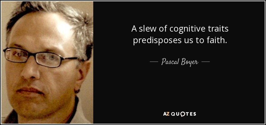 A slew of cognitive traits predisposes us to faith. - Pascal Boyer