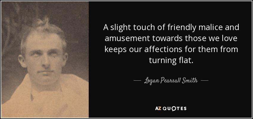 A slight touch of friendly malice and amusement towards those we love keeps our affections for them from turning flat. - Logan Pearsall Smith