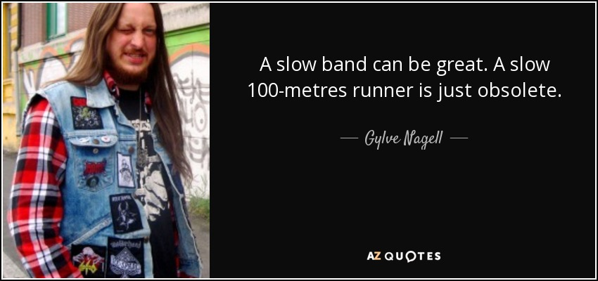 A slow band can be great. A slow 100-metres runner is just obsolete. - Gylve Nagell