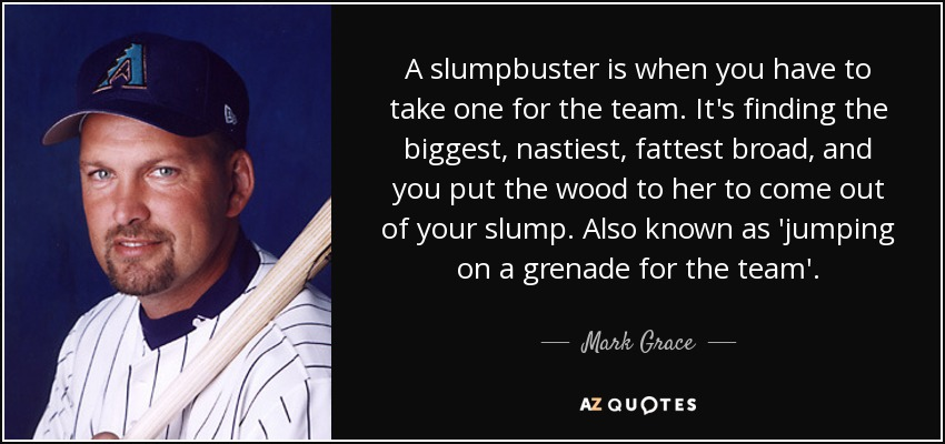 A slumpbuster is when you have to take one for the team. It's finding the biggest, nastiest, fattest broad, and you put the wood to her to come out of your slump. Also known as 'jumping on a grenade for the team'. - Mark Grace