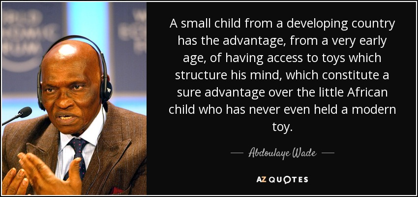 A small child from a developing country has the advantage, from a very early age, of having access to toys which structure his mind, which constitute a sure advantage over the little African child who has never even held a modern toy. - Abdoulaye Wade
