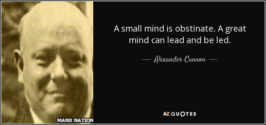 A small mind is obstinate. A great mind can lead and be led. - Alexander Cannon