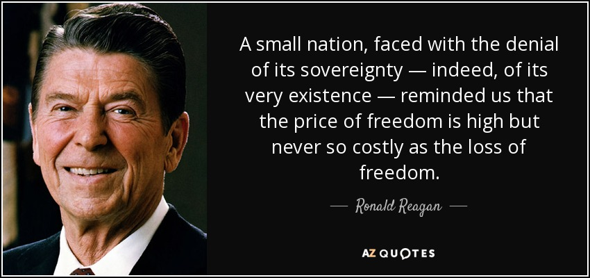 A small nation, faced with the denial of its sovereignty — indeed, of its very existence — reminded us that the price of freedom is high but never so costly as the loss of freedom. - Ronald Reagan