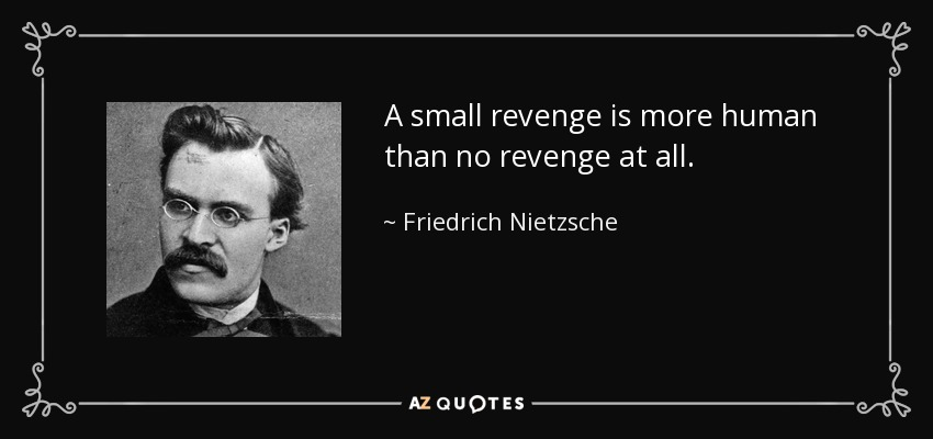 A small revenge is more human than no revenge at all. - Friedrich Nietzsche