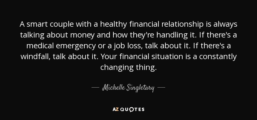 A smart couple with a healthy financial relationship is always talking about money and how they're handling it. If there's a medical emergency or a job loss, talk about it. If there's a windfall, talk about it. Your financial situation is a constantly changing thing. - Michelle Singletary