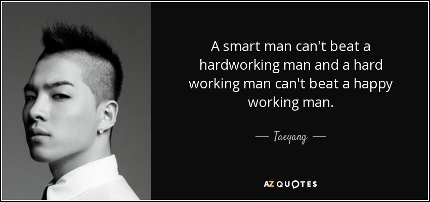 Taeyang quote: A smart man can\'t beat a hardworking man and a...