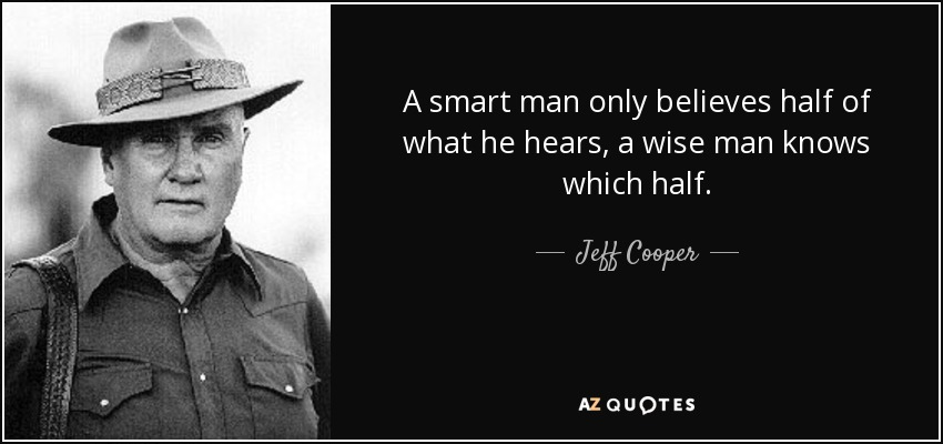 A smart man only believes half of what he hears, a wise man knows which half. - Jeff Cooper