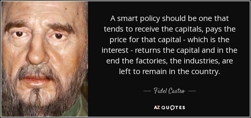 A smart policy should be one that tends to receive the capitals, pays the price for that capital - which is the interest - returns the capital and in the end the factories, the industries, are left to remain in the country. - Fidel Castro