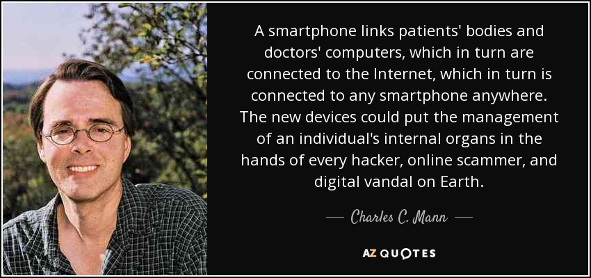 A smartphone links patients' bodies and doctors' computers, which in turn are connected to the Internet, which in turn is connected to any smartphone anywhere. The new devices could put the management of an individual's internal organs in the hands of every hacker, online scammer, and digital vandal on Earth. - Charles C. Mann