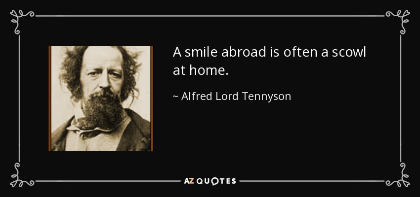 A smile abroad is often a scowl at home. - Alfred Lord Tennyson