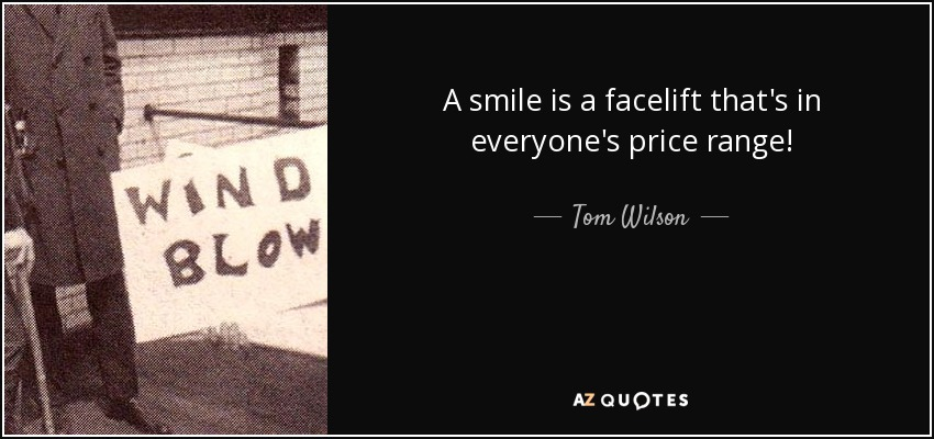 A smile is a facelift that's in everyone's price range! - Tom Wilson