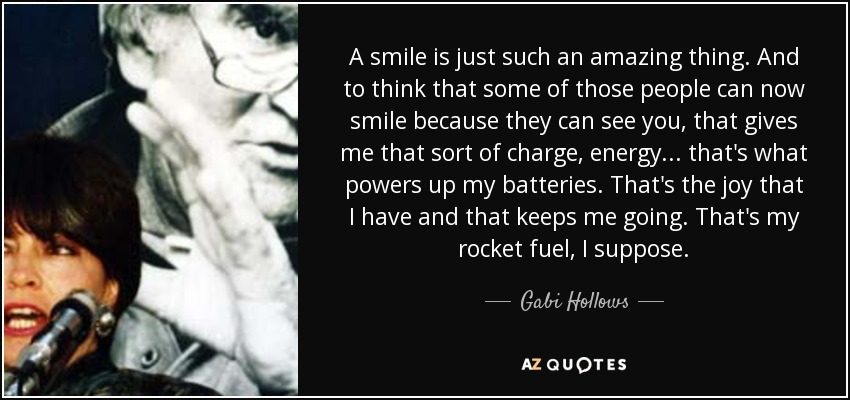 A smile is just such an amazing thing. And to think that some of those people can now smile because they can see you, that gives me that sort of charge, energy... that's what powers up my batteries. That's the joy that I have and that keeps me going. That's my rocket fuel, I suppose. - Gabi Hollows