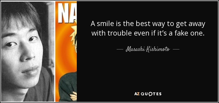 A smile is the best way to get away with trouble even if it's a fake one. - Masashi Kishimoto