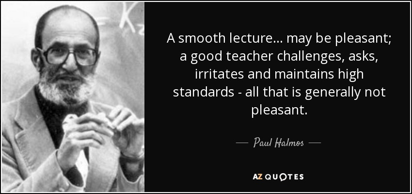 A smooth lecture... may be pleasant; a good teacher challenges, asks, irritates and maintains high standards - all that is generally not pleasant. - Paul Halmos