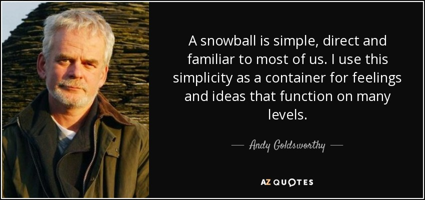 A snowball is simple, direct and familiar to most of us. I use this simplicity as a container for feelings and ideas that function on many levels. - Andy Goldsworthy
