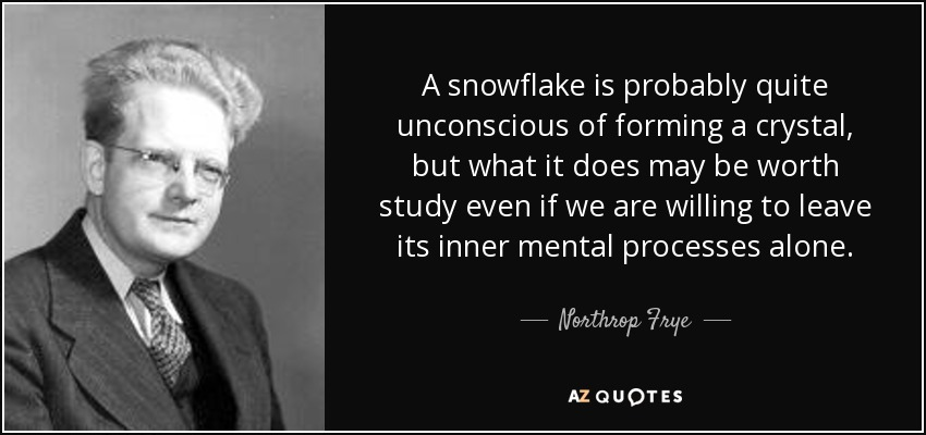 A snowflake is probably quite unconscious of forming a crystal, but what it does may be worth study even if we are willing to leave its inner mental processes alone. - Northrop Frye