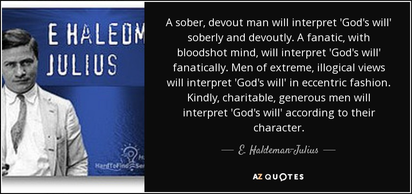 A sober, devout man will interpret 'God's will' soberly and devoutly. A fanatic, with bloodshot mind, will interpret 'God's will' fanatically. Men of extreme, illogical views will interpret 'God's will' in eccentric fashion. Kindly, charitable, generous men will interpret 'God's will' according to their character. - E. Haldeman-Julius
