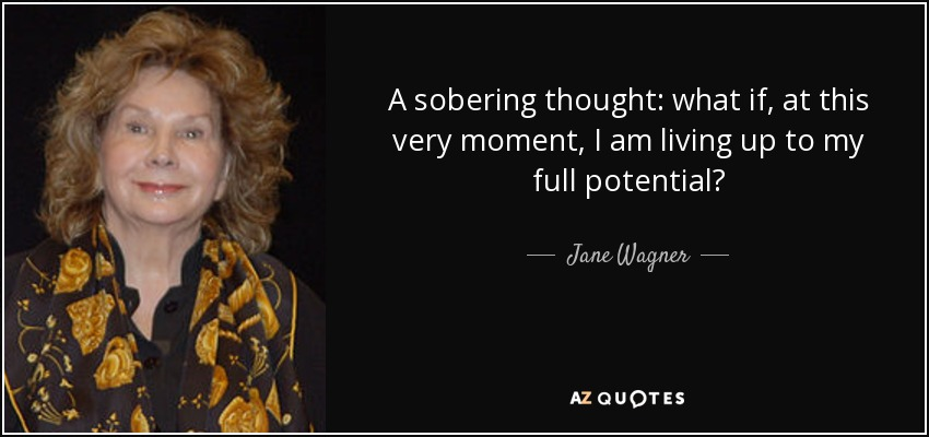 A sobering thought: what if, at this very moment, I am living up to my full potential? - Jane Wagner