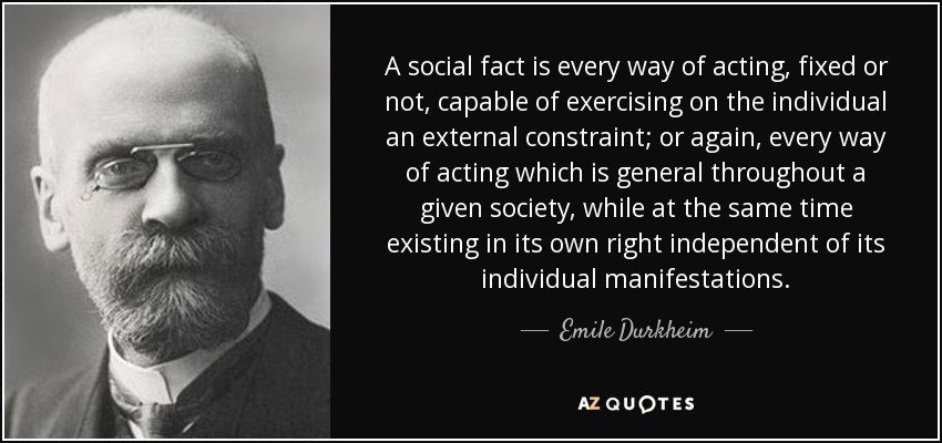 A social fact is every way of acting, fixed or not, capable of exercising on the individual an external constraint; or again, every way of acting which is general throughout a given society, while at the same time existing in its own right independent of its individual manifestations. - Emile Durkheim