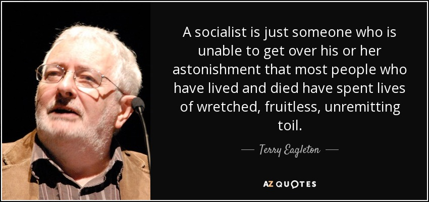 A socialist is just someone who is unable to get over his or her astonishment that most people who have lived and died have spent lives of wretched, fruitless, unremitting toil. - Terry Eagleton