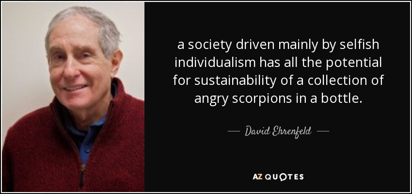 a society driven mainly by selfish individualism has all the potential for sustainability of a collection of angry scorpions in a bottle. - David Ehrenfeld
