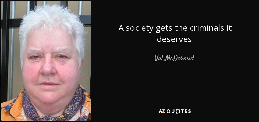 A society gets the criminals it deserves. - Val McDermid