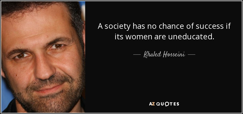 A society has no chance of success if its women are uneducated... - Khaled Hosseini
