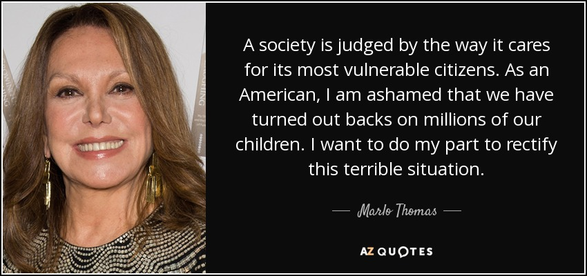 A society is judged by the way it cares for its most vulnerable citizens. As an American, I am ashamed that we have turned out backs on millions of our children. I want to do my part to rectify this terrible situation. - Marlo Thomas