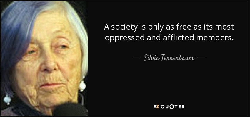 A society is only as free as its most oppressed and afflicted members. - Silvia Tennenbaum
