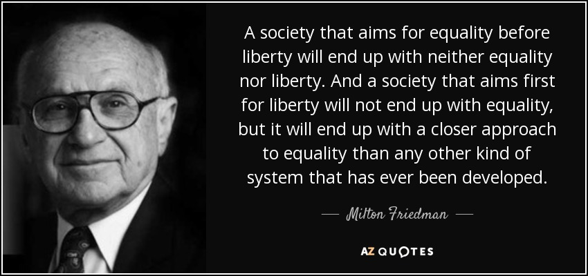 A society that aims for equality before liberty will end up with neither equality nor liberty. And a society that aims first for liberty will not end up with equality, but it will end up with a closer approach to equality than any other kind of system that has ever been developed. - Milton Friedman