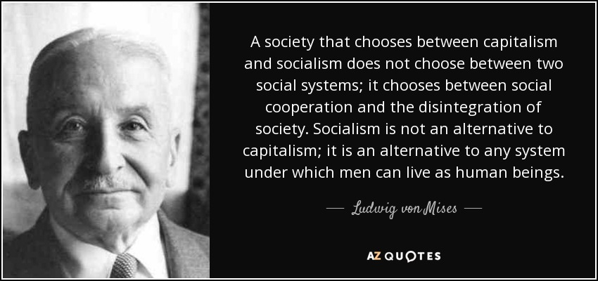 A society that chooses between capitalism and socialism does not choose between two social systems; it chooses between social cooperation and the disintegration of society. Socialism is not an alternative to capitalism; it is an alternative to any system under which men can live as human beings. - Ludwig von Mises