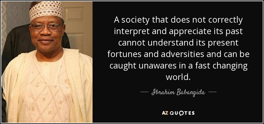 A society that does not correctly interpret and appreciate its past cannot understand its present fortunes and adversities and can be caught unawares in a fast changing world. - Ibrahim Babangida