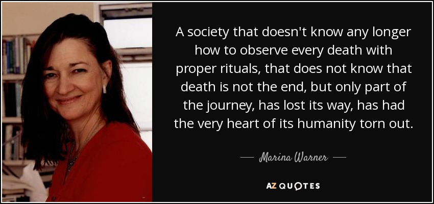 A society that doesn't know any longer how to observe every death with proper rituals, that does not know that death is not the end, but only part of the journey, has lost its way, has had the very heart of its humanity torn out. - Marina Warner