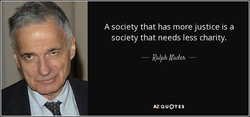 A society that has more justice is a society that needs less charity. - Ralph Nader