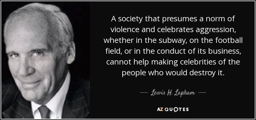 A society that presumes a norm of violence and celebrates aggression, whether in the subway, on the football field, or in the conduct of its business, cannot help making celebrities of the people who would destroy it. - Lewis H. Lapham