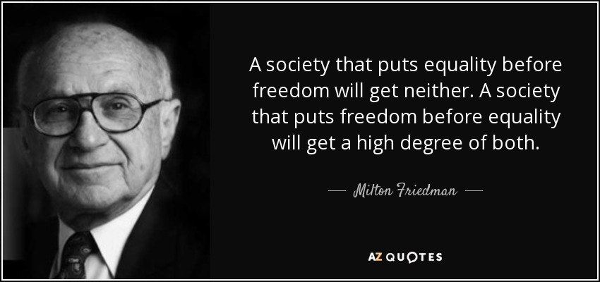 A society that puts equality before freedom will get neither. A society that puts freedom before equality will get a high degree of both. - Milton Friedman
