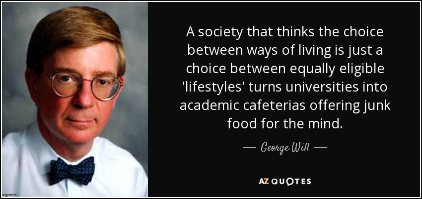 A society that thinks the choice between ways of living is just a choice between equally eligible 'lifestyles' turns universities into academic cafeterias offering junk food for the mind. - George Will