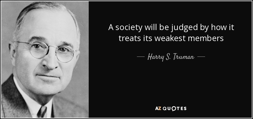 A society will be judged by how it treats its weakest members - Harry S. Truman