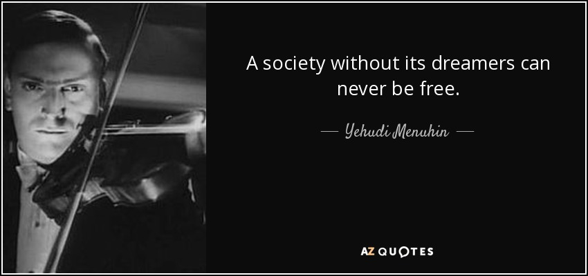 A society without its dreamers can never be free. - Yehudi Menuhin
