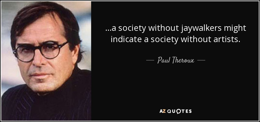 ...a society without jaywalkers might indicate a society without artists. - Paul Theroux