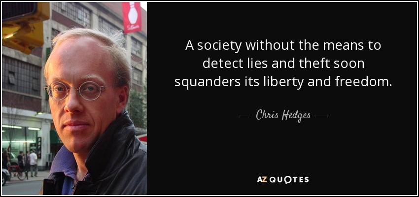 A society without the means to detect lies and theft soon squanders its liberty and freedom. - Chris Hedges