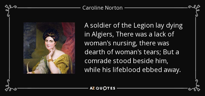 A soldier of the Legion lay dying in Algiers, There was a lack of woman's nursing, there was dearth of woman's tears; But a comrade stood beside him, while his lifeblood ebbed away. - Caroline Norton
