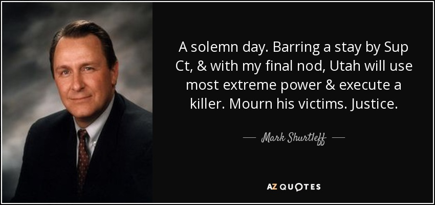 A solemn day. Barring a stay by Sup Ct, & with my final nod, Utah will use most extreme power & execute a killer. Mourn his victims. Justice. - Mark Shurtleff