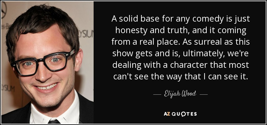 A solid base for any comedy is just honesty and truth, and it coming from a real place. As surreal as this show gets and is, ultimately, we're dealing with a character that most can't see the way that I can see it. - Elijah Wood