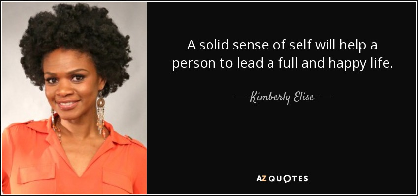 A solid sense of self will help a person to lead a full and happy life. - Kimberly Elise