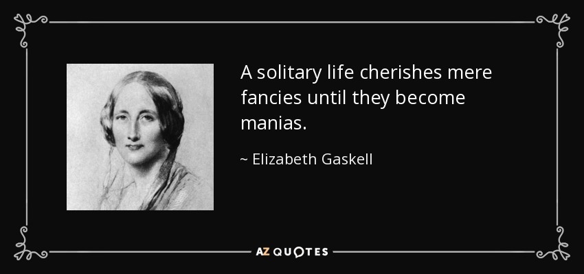 A solitary life cherishes mere fancies until they become manias. - Elizabeth Gaskell