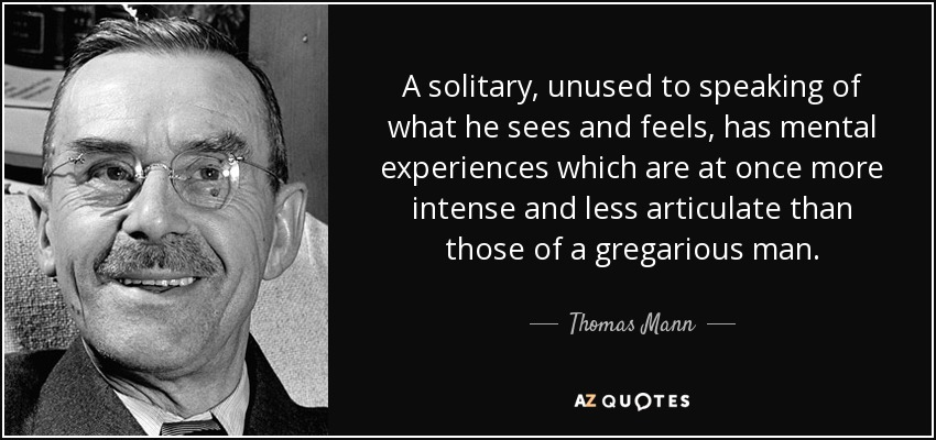 A solitary, unused to speaking of what he sees and feels, has mental experiences which are at once more intense and less articulate than those of a gregarious man. - Thomas Mann
